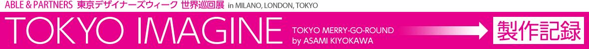 ABLE&PARTNERS 東京デザイナーズウィーク 世界巡回展in MILANO, LONDON, TOKYO TOKYO IMAGINE TOKYO MERRY-GO-ROUND by ASAMI KIYOKAWA 製作記録